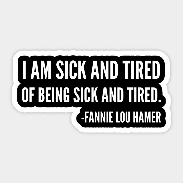 I\'m sick and tired of being sick and tired, Black History, Fannie Lou Hamer  Quote