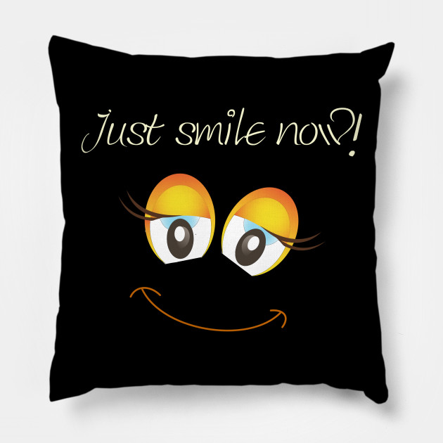 """Statement """"Just smile now!"""", Good mood, funny"""