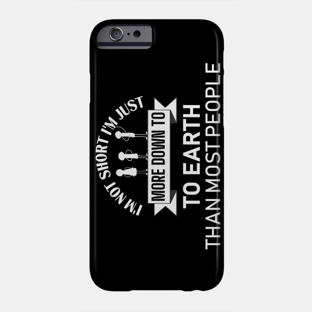 I'M NOT SHORT I'M JUST MORE DOWN TO EARTH THAN MOST PEOPLE Phone Case