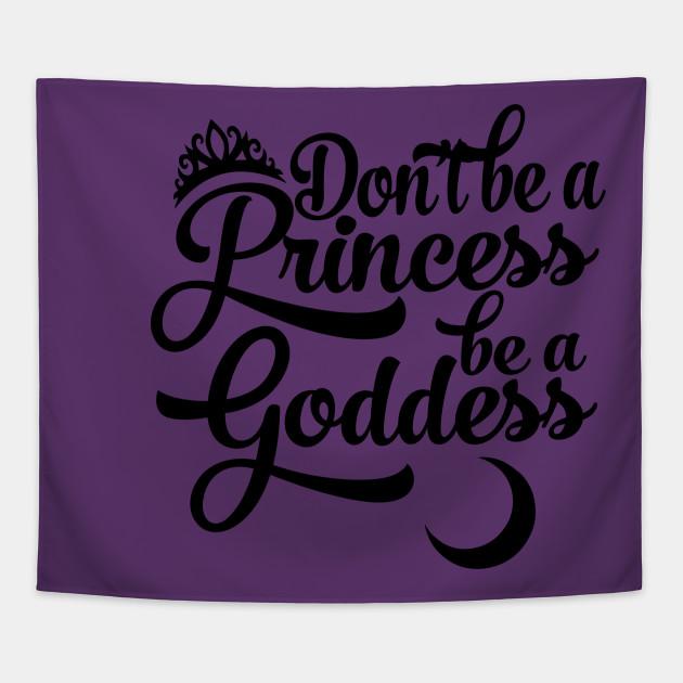 Don't be a Princess be a Goddess