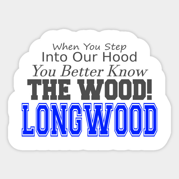 When you step into our hood, you better know THE WOOD! Longwood