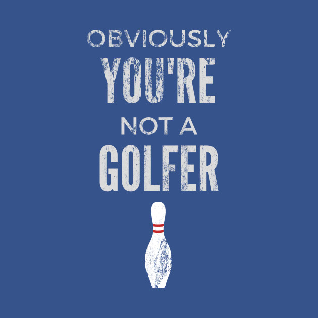 Obviously You're Not A Golfer - Big Lebowski