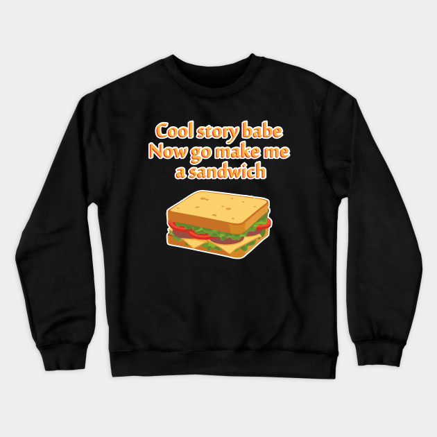 Cool Story Babe Now Go Make Me A Sandwich funny Crewneck Sweater