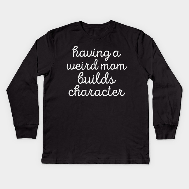 96d63bf9 Having A Weird Mom Builds Character Mommy - Mommy - Kids Long Sleeve ...