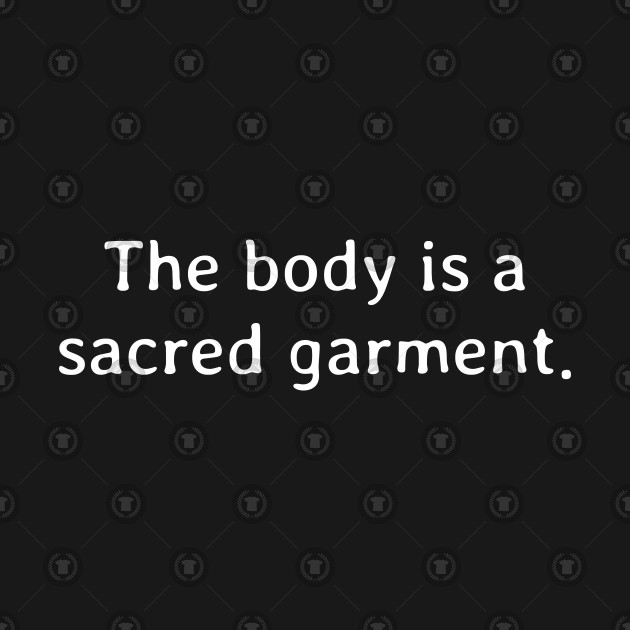 The body is a sacred garment
