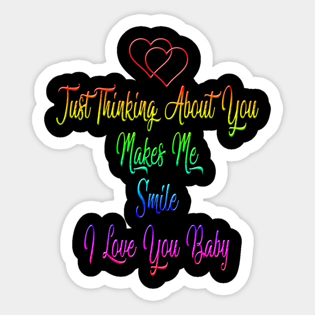 Just Thinking About You Make Me Smile I Love You Baby I Love You