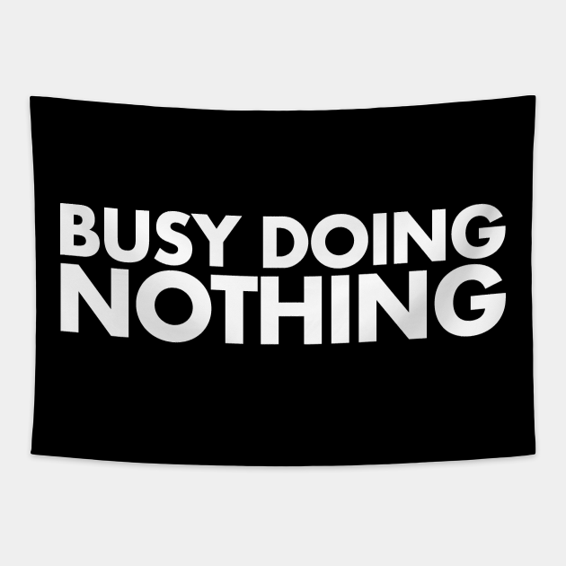 Busy Doing Nothing Doing Nothing because Busy and Lazy
