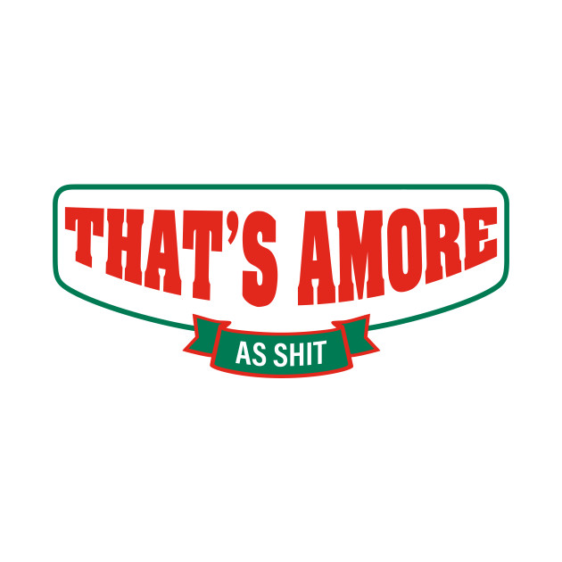 That's Amore As Shit!