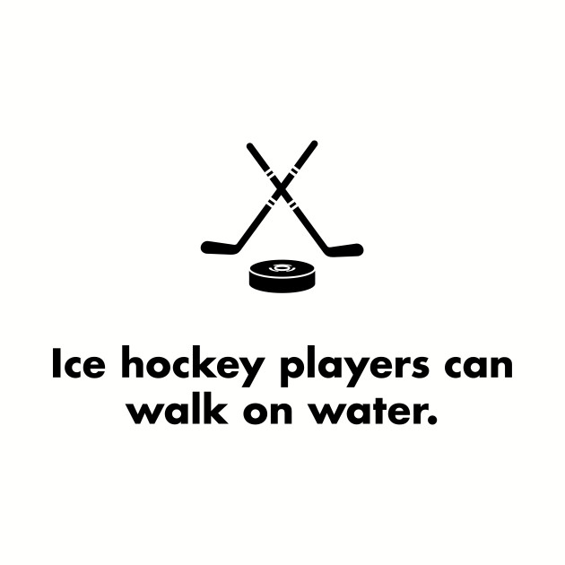 Ice hockey players can walk on water.