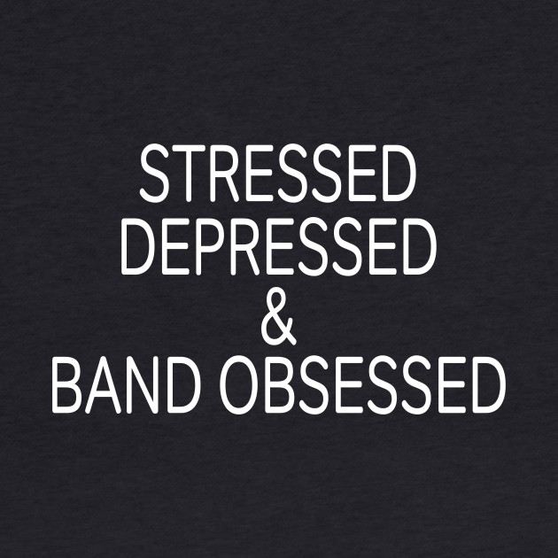 Stressed Depressed & Band Obsessed