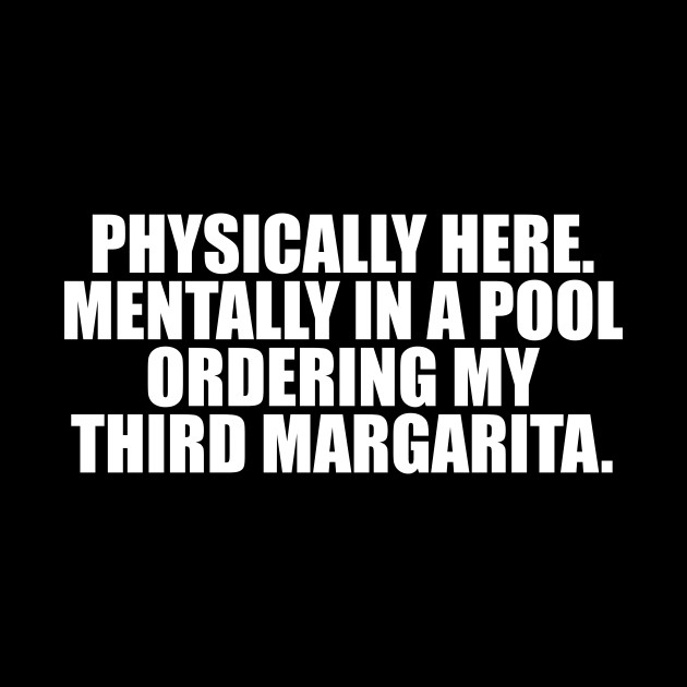 Physically here Mentally in a pool ordering my third margarita T shirt funny quotes saying sassy sarcastic tequila party drinking
