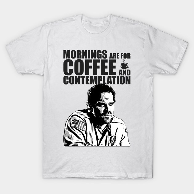 Stranger Things Jim Hopper Mornings Are For Coffee And Contemplation