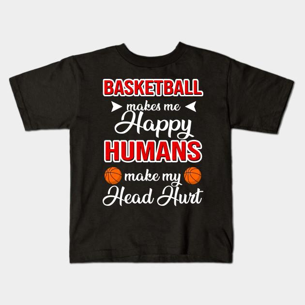 65f891399 Basketball Makes Me Happy Humans Make My Head Hurt - Basketball ...