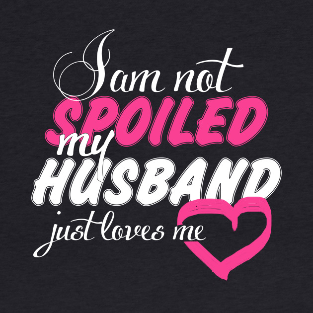 I Am Not Spoiled My Husband Just Loves Me - Funny Tshirt
