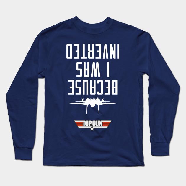 b2375fae4 Because I Was Inverted (Maverick) - Top Gun - Long Sleeve T-Shirt ...