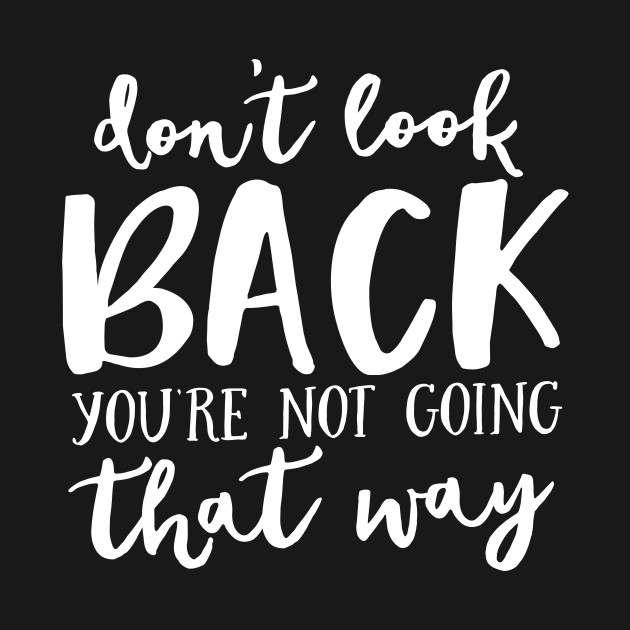 Dont Look Back Youre Not Going That Way Positive Motivational