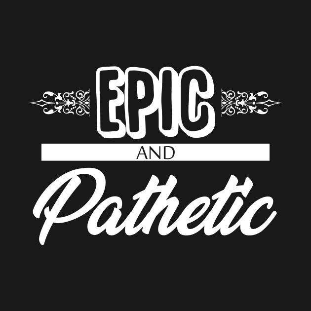 Epic and Pathetic