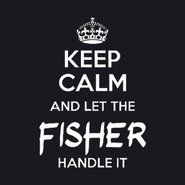 Keep Calm And Let The Fisher handle It