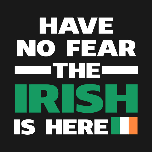Have No Fear The Irish Is Here Proud