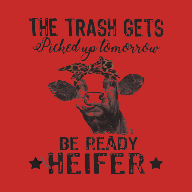 1426a96cd Cow The Trash Gets Picked Up Tomorrow Be Ready Heifer - Cow - T-Shirt |  TeePublic