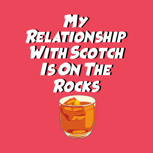 My Relationship With Scotch Is On The Rocks
