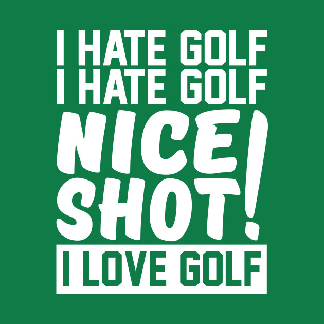 I hate golf nice shot I love golf