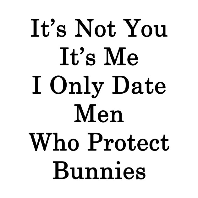 It's Not You It's Me I Only Date Men Who Protect Bunnies