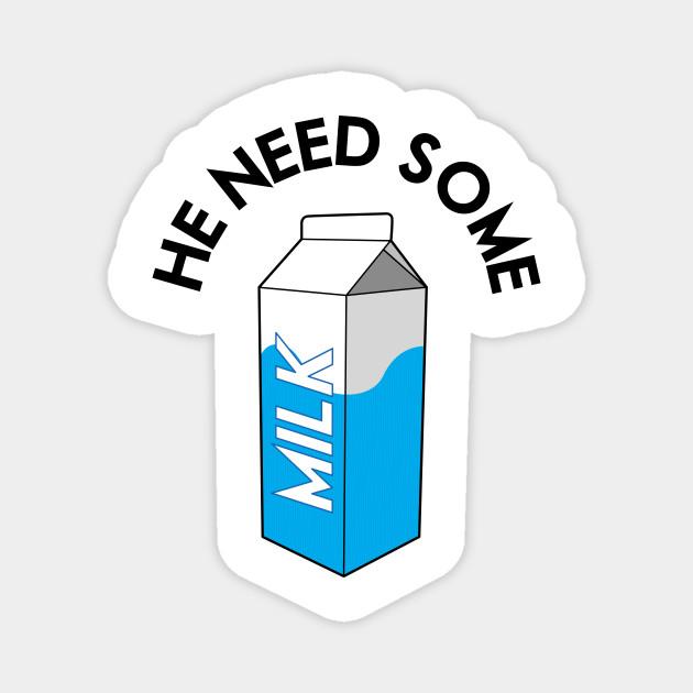 He Need Some Milk
