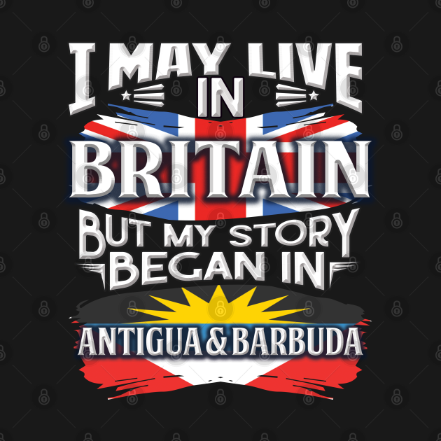 I May Live In Britain But My Story Began In Antigua & Barbuda - Gift For Antiguan & Barbudan With Antiguan & Barbudan Flag Heritage Roots From Antigua & Barbuda