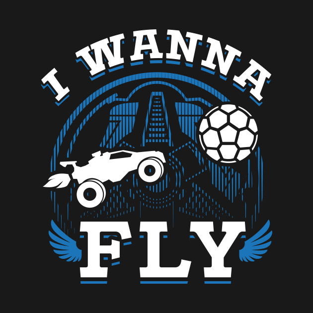 Rocket League Video Game I Wanna Fly Funny Gifts