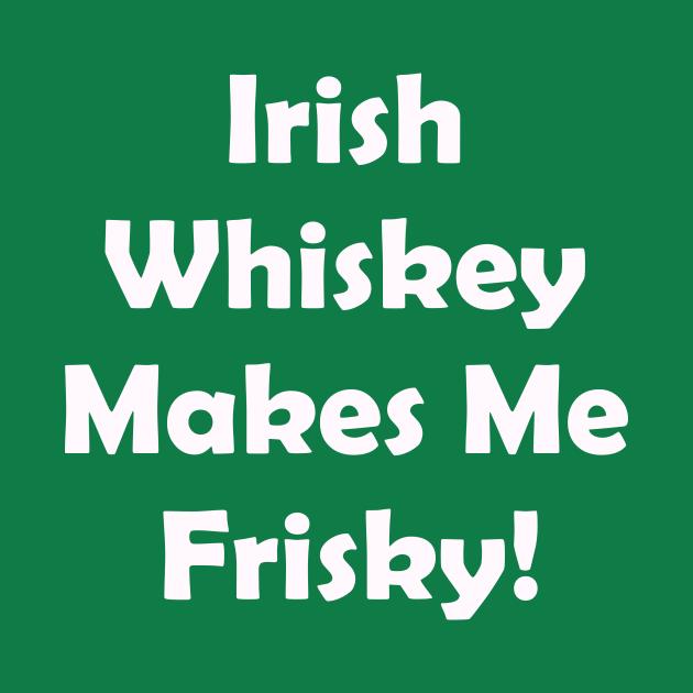 Irish Whiskey Makes Me Frisky. St Patricks Day