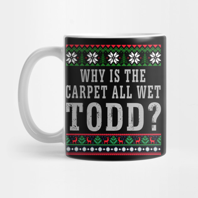 Why Is The Carpet All Wet Todd Ugly Sweater Funny Gift Long Sleeve TShirt Mug