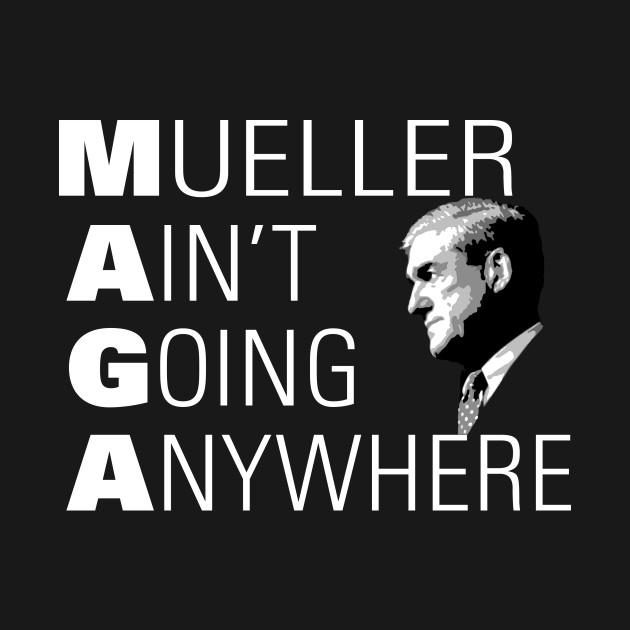 Mueller Ain't Going Anywhere MAGA