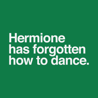 Hermione Has Forgotten How to Dance t-shirts