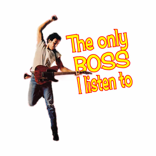 Bruce:  The only boss I listen to