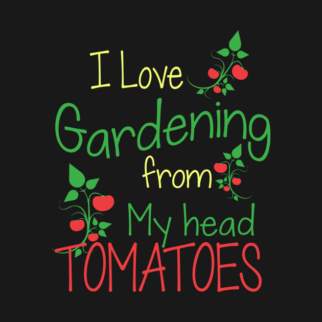 I love gardening from my head tomatoes gardening t shirt for Gardening is my passion
