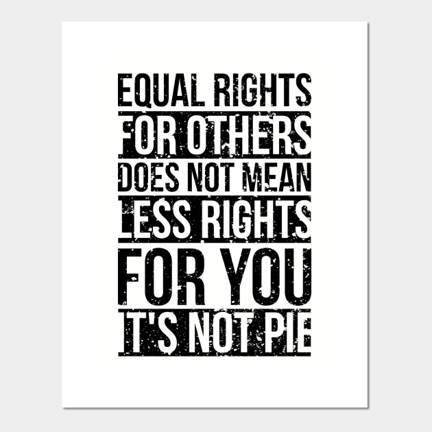 Equal rights for others does not mean less rights for you. It's not Pie. -  Equal Rights - Posters and Art Prints | TeePublic