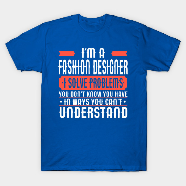 I M A Fashion Designer I Solve Problems You Don T Know You Have In Ways You Can T Understand Fashion Designer T Shirt Teepublic