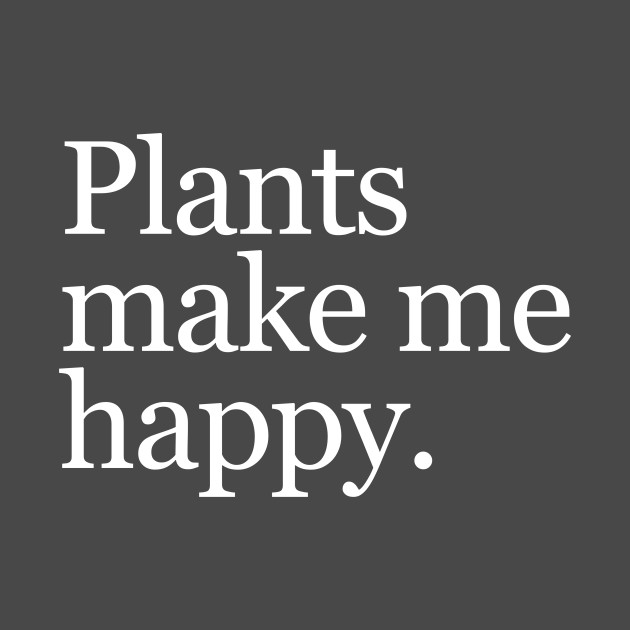 Plants make me happy.