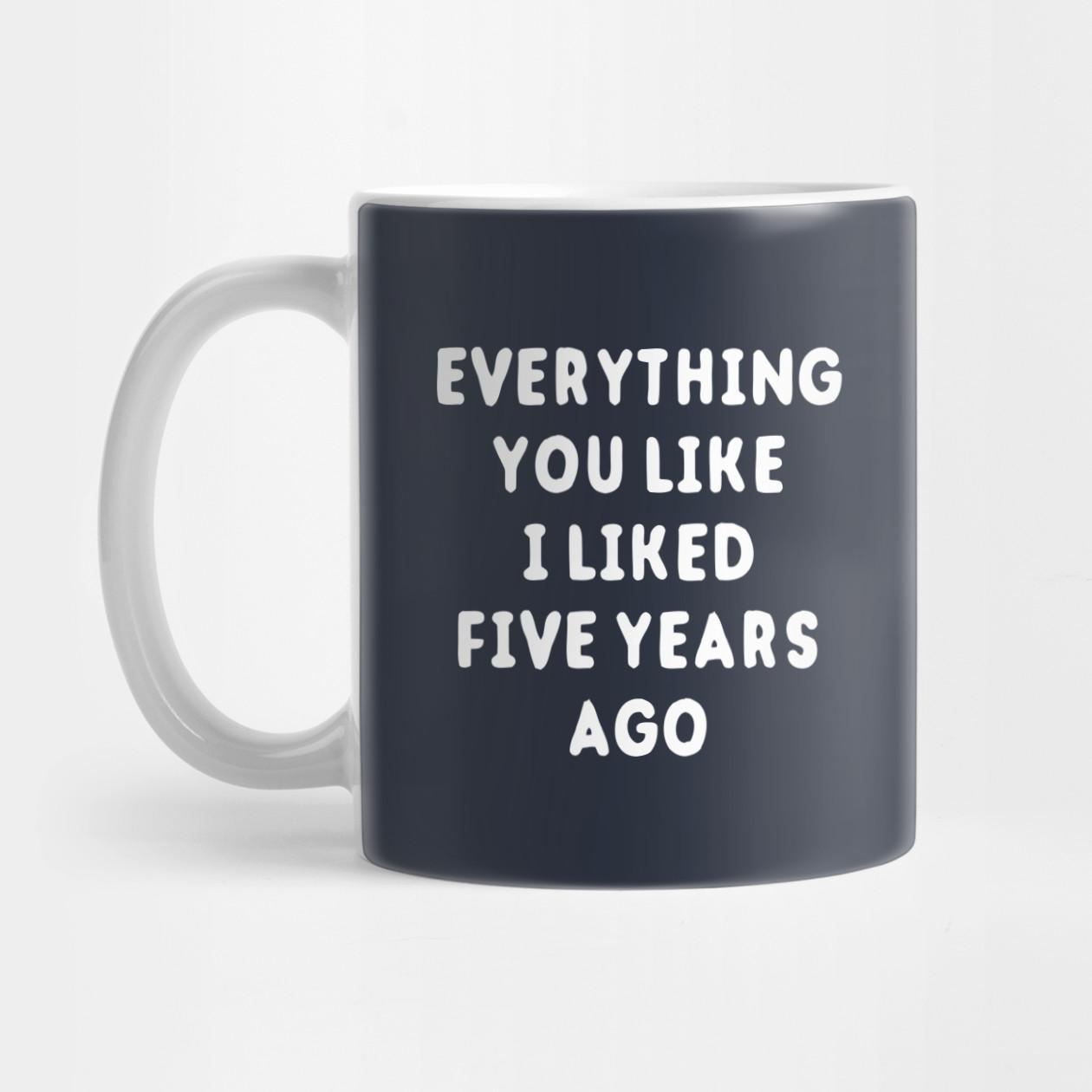 everything you like i liked years ago everything you like i 592666 1