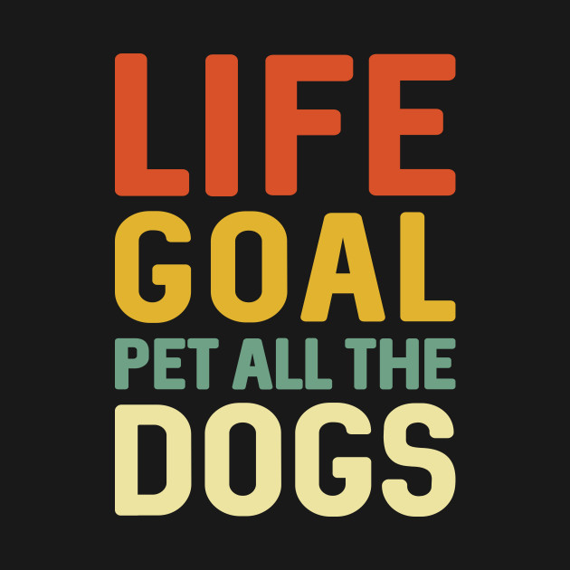 Life Goal Pet All The Dogs Pet Lover Gift