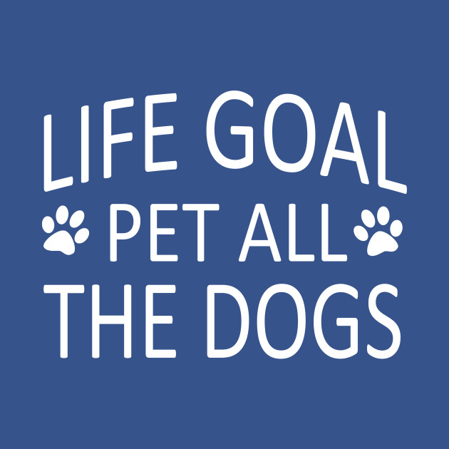 Life Goal Pet All The Dogs Funny Dog Quotes