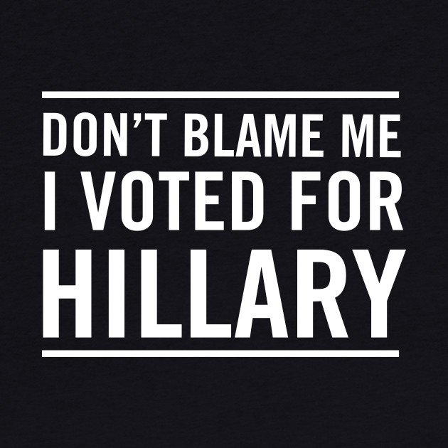 Don't blame me I voted for Hillary