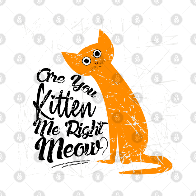 Are You Kitten Me Right Meow Funny Pun