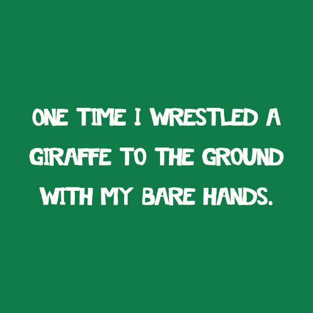 One time I wrestled a giraffe to the ground with my bare hands.