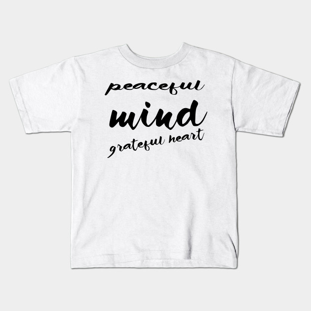 peaceful mind grateful heart quotes for life kids t shirt