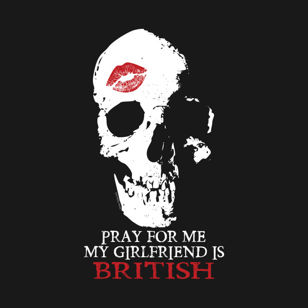 Pray for me. My GF is British