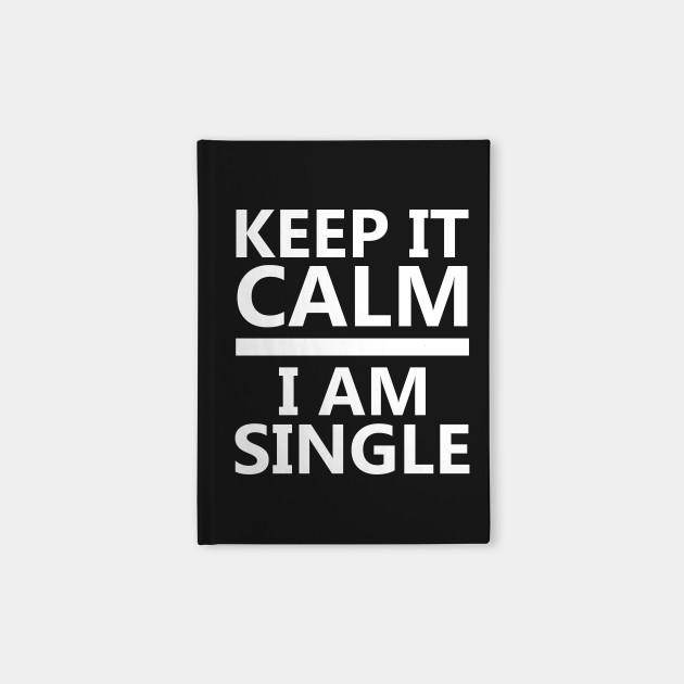 Keep Calm I Am Single Relationship Status T Shirt Keep Calm I Am Single Notebook Teepublic