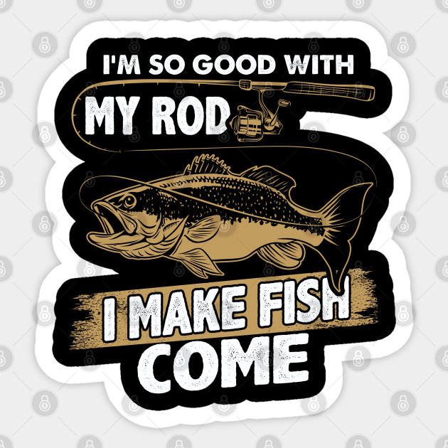 Good With My Rod I Make Fish Come Funny Fishing Memes Sticker Teepublic