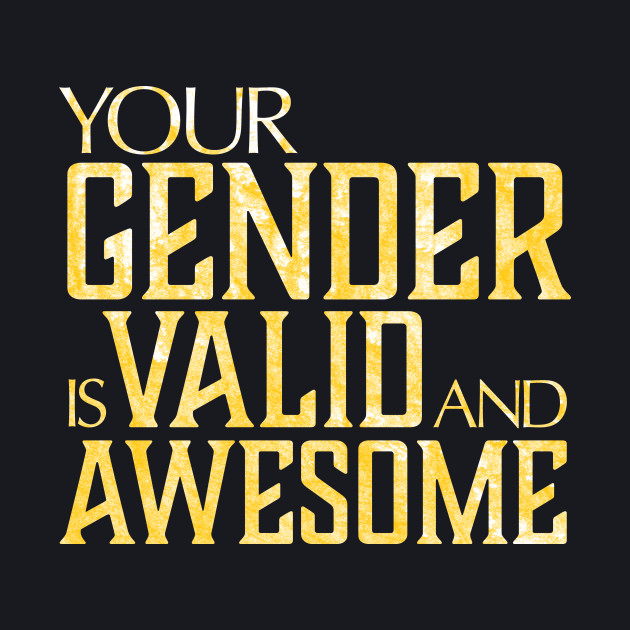 Your gender is valid and awesome